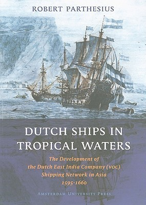 Dutch Ships in Tropical Waters: The Development of the Dutch East India Company (VOC) Shipping Network in Asia 1595-1660  by  Robert Parthesius