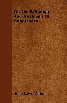 On the Pathology and Treatment of Gonorrhoea  by  John Laws Milton