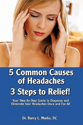 5 Common Causes of Headaches...3 Steps to Relief: A Step-By-Step Guide to Diagnosing and Elimating Your Headaches  by  Barry L. Marks