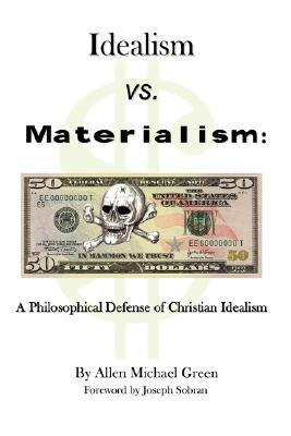 Idealism vs. Materialism: A Philosophical Defense of Christianity Allen Michael Green