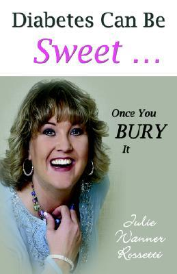 Diabetes Can Be Sweet . . . Once You Bury It Julie Wanner Rossetti