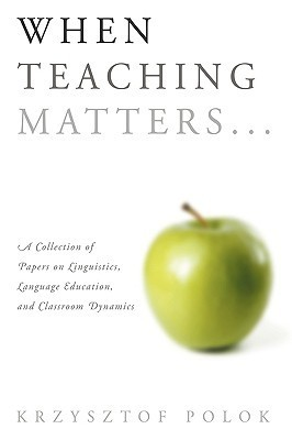 When Teaching Matters...: A Collection of Papers on Linguistics, Language Education, and Classroom Dynamics  by  Krzysztof Polok