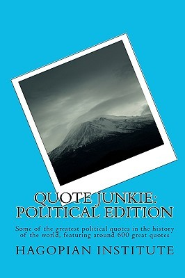 Quote Junkie: Political Edition: Some of the Greatest Political Quotes in the History of the World, Featuring Around 600 Great Quote Hagopian Institute