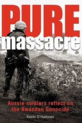 Pure Massacre: Soldiers Reflect on the Rwandan Genocide  by  Kevin OHalloran