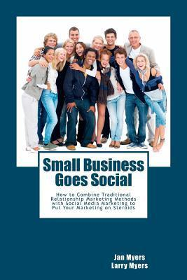 Small Business Goes Social: How to Combine Traditional Relationship Marketing Methods with Social Media Marketing to Put Your Marketing on Steroids  by  Larry Myers