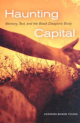 Haunting Capital: Memory, Text and the Black Diasporic Body Hershini Young