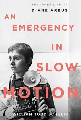 An Emergency in Slow Motion: The Inner Life of Diane Arbus  by  William Todd Schultz