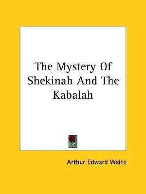The Mystery of Shekinah and the Kabalah Arthur Edward Waite