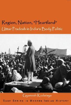 Region, Nation, Heartland: Uttar Pradesh in Indias Body Politic (Sage Series in Modern Indian History) (SAGE Series in Modern Indian History) Gyanesh Kudaisya