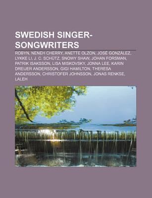 Swedish Singer-Songwriters: Robyn, Neneh Cherry, Anette Olzon, Jos Gonz Lez, Lykke Li, J. C. Sch Tz, Snowy Shaw, Johan Forsman  by  Books LLC