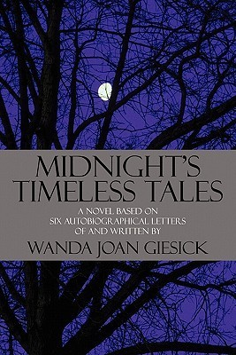 Midnights Timeless Tales: A Novel Based on Six Autobiographical Letters of and Written  by  Wanda Joan Giesick by Wanda Joan Giesick
