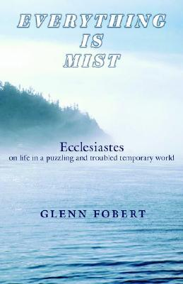 Everything Is Mist: Ecclesiastes on Life in a Puzzling and Troubled Temporary World Glenn Fobert