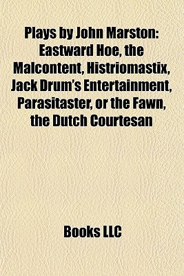 Plays  by  John Marston (Study Guide): Eastward Hoe, the Malcontent, Histriomastix, Jack Drums Entertainment, Parasitaster, or the Fawn by Books LLC