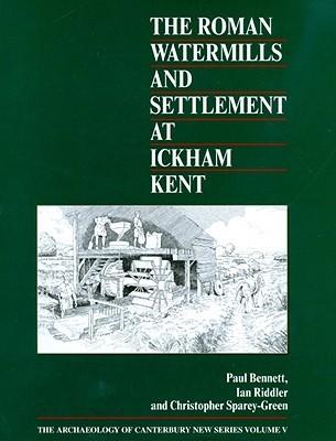 The Roman Watermills and Settlement at Ickham, Kent Paul Bennett