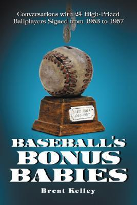 Baseballs Bonus Babies: Conversations with 24 High-Priced Ballplayers Signed from 1953 to 1957  by  Brent Kelley