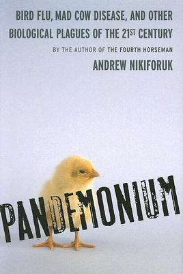 Pandemonium: Bird Flu, Mad Cow Disease and Other Biological Plagues of the 21st Century Andrew Nikiforuk