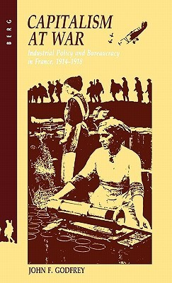 Capitalism at War: Industrial Policy and Bureaucracy in France, 1914-1918  by  John F. Godfrey