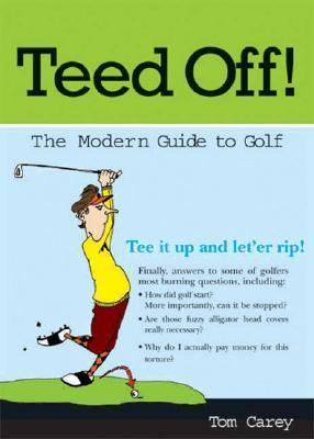 Teed Off!: A Modern Guide to Golf  by  Tom Carey