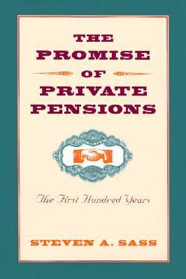 The Promise of Private Pensions: The First Hundred Years  by  Steven A. Sass