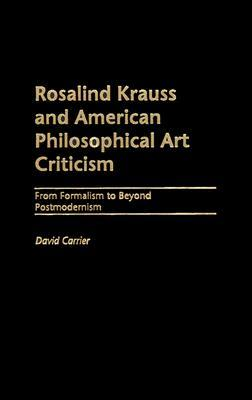 Rosalind Krauss and American Philosophical Art Criticism: From Formalism to Beyond Postmodernism David Carrier