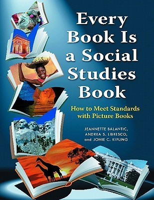 Every Book Is a Social Studies Book: How to Meet Standards with Picture Books, K 6: How to Meet Standards with Picture Books, K-6  by  Jeannette Balantic