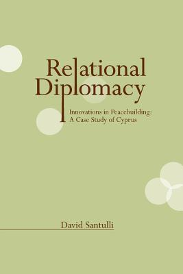 Relational Diplomacy: Innovations in Peacebuilding: A Case Study of Cyprus David Santulli