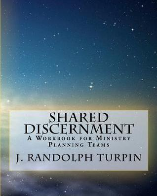 Shared Discernment: A Workbook for Ministry Planning Teams  by  J. Randolph Turpin Jr.