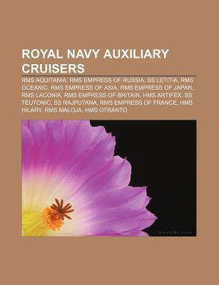 Royal Navy Auxiliary Cruisers: RMS Aquitania, RMS Empress of Russia, SS Letitia, RMS Oceanic, RMS Empress of Asia, RMS Empress of Japan  by  Books LLC