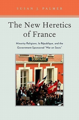 The New Heretics of France: Minority Religions, La Republique, and the Government-Sponsored War on Sects Susan J. Palmer