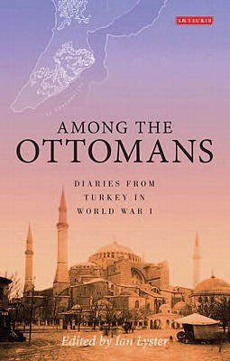 Among the Ottomans: Diaries from Turkey in World War I  by  Ian Lyster
