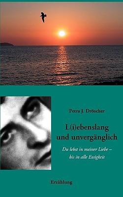L(i)ebenslang und unvergänglich: Du lebst in meiner Liebe - bis in alle Ewigkeit  by  Petra J. Drscher