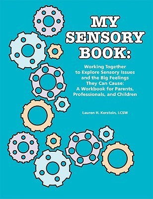 My Sensory Book: Working Together to Explore Sensory Issues and the Big Feelings They Can Cause: A Workbook for Parents, Professionals, and Children Lauren H. Kerstein