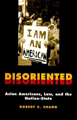 Disoriented: Asian Americans, Law, and the Nation-State  by  Robert Chang