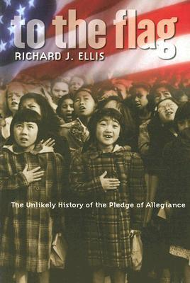To the Flag: The Unlikely History of the Pledge of Allegiance  by  Richard J. Ellis