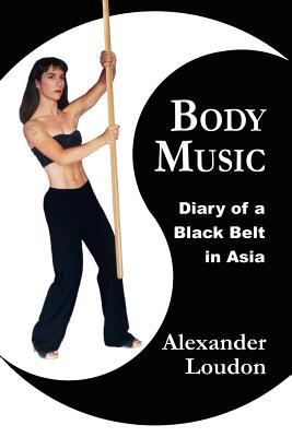 Body Music: Diary of a Black Belt in Asia  by  Alexander Loudon