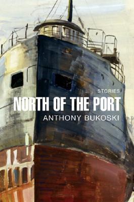 North of the Port: Stories Anthony Bukoski
