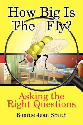 How Big Is the Fly?: Asking the Right Questions Bonnie Jean Smith