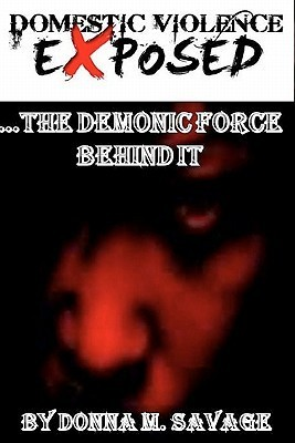 Domestic Violence Exposed: ...the Demonic Force Behind It Donna M. Savage