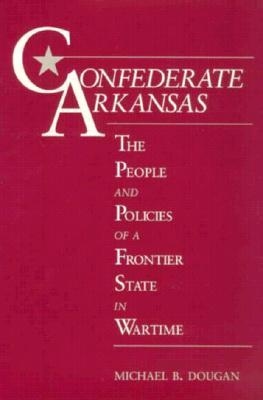 Confederate Arkansas: The People and Policies of a Frontier State in Wartime Michael B. Dougan