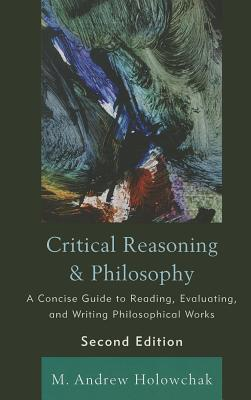 Critical Reasoning & Philosophy: A Concise Guide to Reading, Evaluating, and Writing Philosophical Works M. Andrew Holowchak