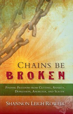 Chains Be Broken: Finding Freedom from Cutting, Anxiety, Depression, Anorexia, and Suicide Shannon Rowell
