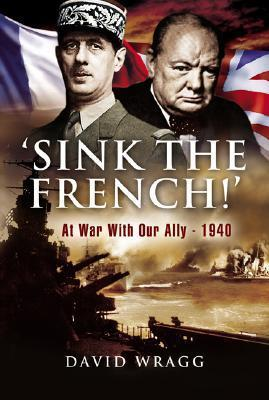 Sink The French: The French Navy after the Fall of France 1940  by  David Wragg