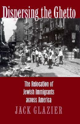 Dispersing the Ghetto: The Relocation of Jewish Immigrants Across America  by  Jack Glazier