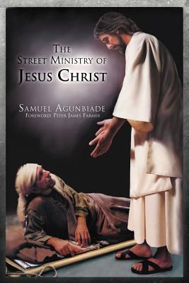 The Street Ministry of Jesus Christ: How Did He Make Disciples Out of Sinners in the Streets of Israel? Samuel Agunbiade