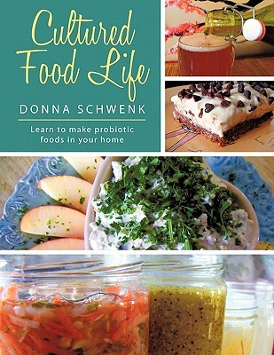 Cultured Food Life: Learn to Make Probiotic Foods in Your Home Donna Schwenk