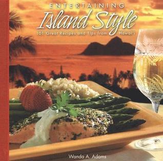 Entertaining Island Style: 101 Great Recipes and Tips from Hawaii Wanda A. Adams