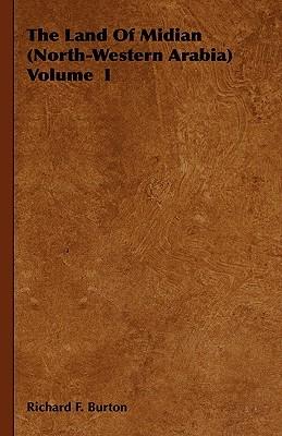 The Land of Midian (North-Western Arabia) Volume I Richard Francis Burton
