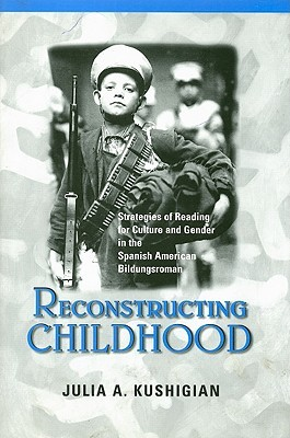Reconstructing Childhood: Strategies of Reading for Culture and Gender in the Spanish American Bildungsroman  by  Julia A. Kushigian