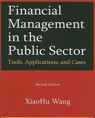 Financial Managmenet in the Public Sector: Tools, Applications, and Cases  by  Xiaohu Wang
