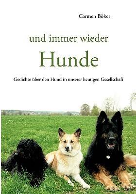 und immer wieder Hunde: Gedichte über den Hund in unserer heutigen Gesellschaft Carmen Bker